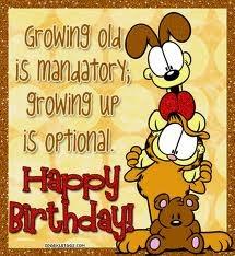 Growing old is mandatory; growing up is optional. Happy Birthday!  tjn