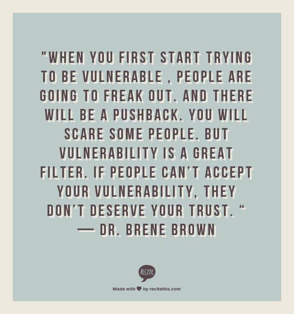 Vulnerability is honesty - honesty is always good