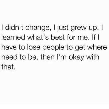 """I haven't changed, I've grown up. If you can't see that and want to sit here and criticize me for """"changing"""" or """"being different"""" I will leave."""