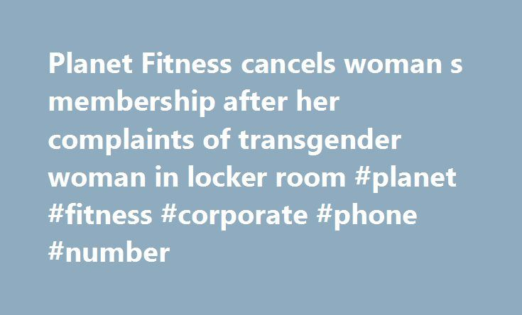 Planet Fitness cancels woman s membership after her complaints of transgender woman in locker room #planet #fitness #corporate #phone #number http://ohio.remmont.com/planet-fitness-cancels-woman-s-membership-after-her-complaints-of-transgender-woman-in-locker-room-planet-fitness-corporate-phone-number/  # Planet Fitness cancels woman's membership after her complaints of transgender woman in locker room Jeff Schrier | MLive.com File MIDLAND, MI — A Midland County woman's gym membership was…