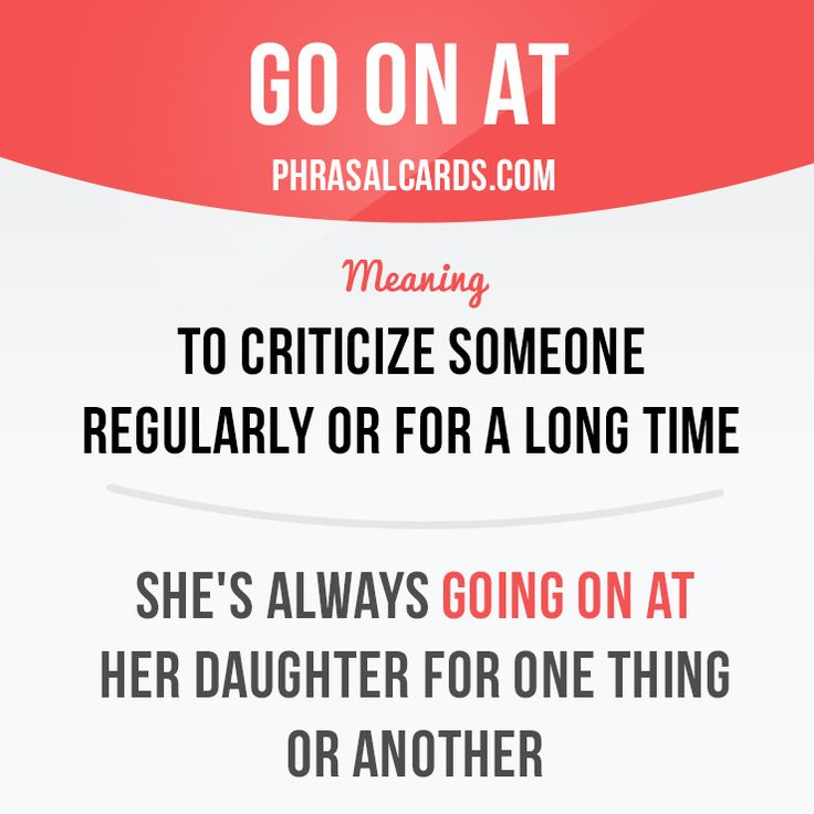"""""""Go on at"""" means """"to criticize someone regularly or for a long time"""". Example: She's always going on at her daughter for one thing or another."""