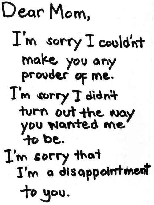 I'm sorry because my very existence goes against your religion. I'm sorry because I was born with depression. There is no real reason for me to be sad except for the chemicals in my brain. I'm sorry that I'm not the nice passive daughter you want. I yell and scream and kick. I'm stubborn and smart which you hate. But I'm the end, I'm sorry for lying to you every time I apologized for being myself. Because I don't fucking care anymore