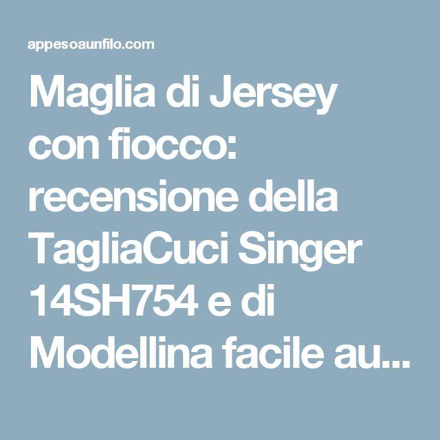 Maglia di Jersey con fiocco: recensione della TagliaCuci Singer 14SH754 e di Modellina facile autunno 2014 – Appeso a un filo