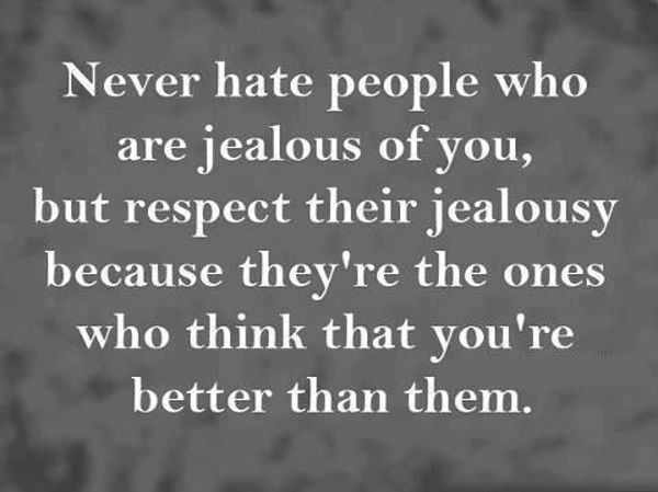 Never Hate People Who Are Jealous Of You, But Respect
