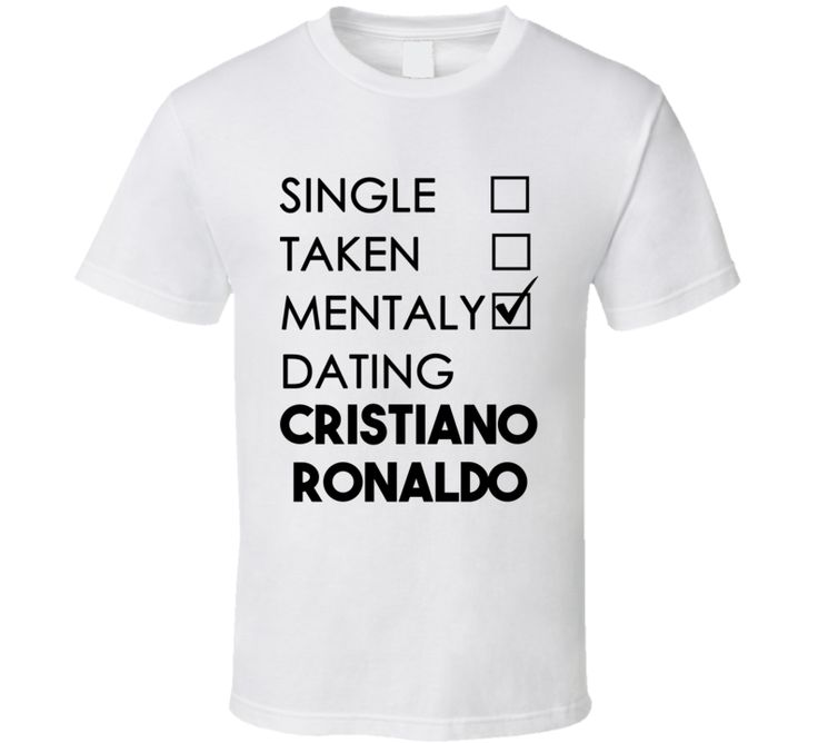 Single Taken Mentally Dating Cristiano Ronaldo (Black Font) Funny T Shirt