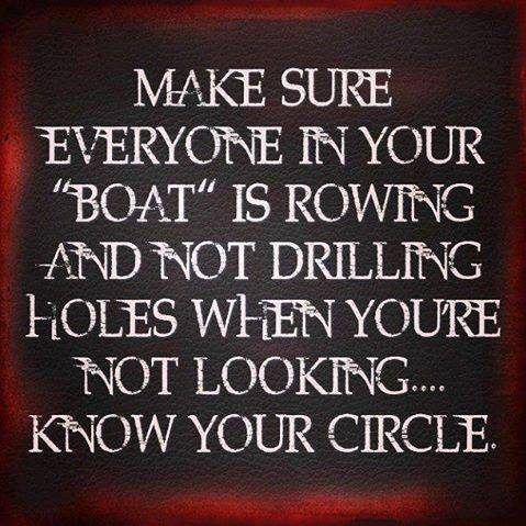 Make sure everyone in your boat is rowing and not drilling holes when you're not looking... know your circle. thedailyquotes.com
