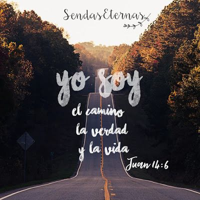 """YO SOY EL CAMINO… «""""―Yo soy el camino, la verdad y la vida —le contestó Jesús—. Nadie llega al Padre sino por mí."""" Juan 14:6 NVI."""