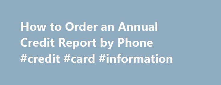 How to Order an Annual Credit Report by Phone #credit #card #information http://england.remmont.com/how-to-order-an-annual-credit-report-by-phone-credit-card-information/  #order credit report # Other People Are Reading Annual Credit Report Call 877-322-8228 to order your free credit report from all three credit bureaus from a central source. When you call, provide your full name, date of birth, Social Security number, current address and telephone number. The agent might ask questions based…