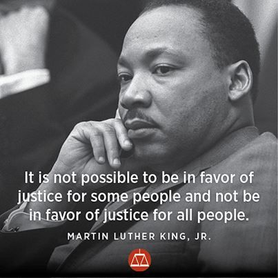 It is not possible to be in favor of justice for some people and not be in favor of justice for all people.