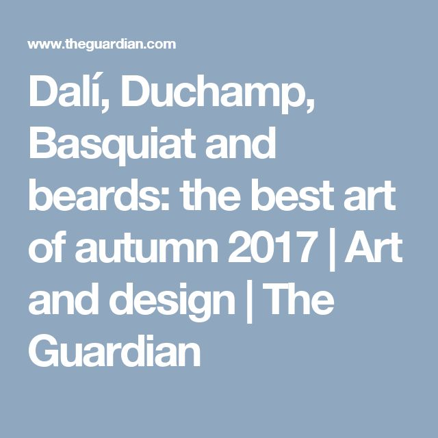 Dalí, Duchamp, Basquiat and beards: the best art of autumn 2017 | Art and design | The Guardian