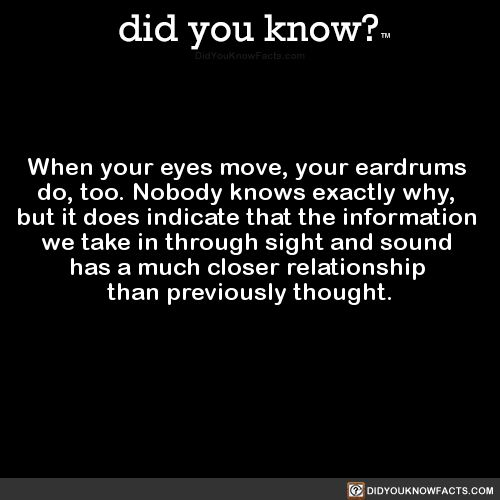 did you know? - When your eyes move, your eardrums do, too....