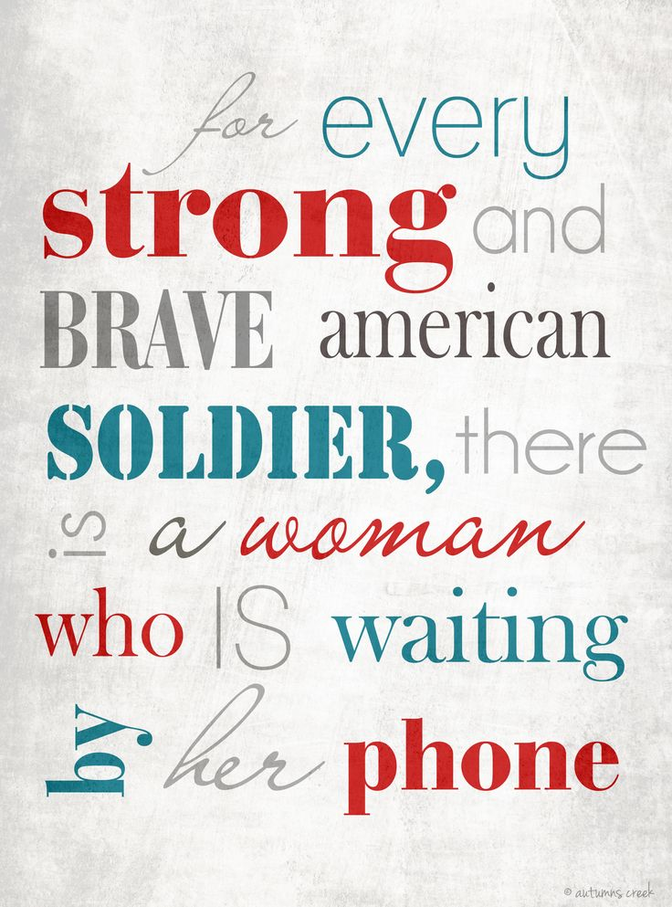 for every strong and brave american soldier, there is a woman who is waiting by her phone.... :)