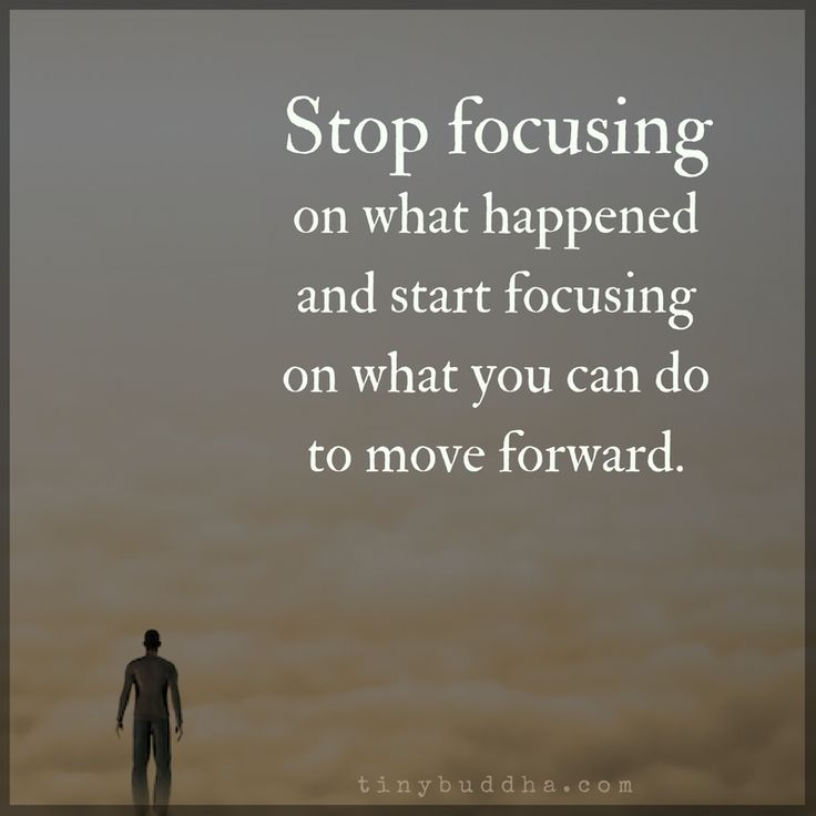 Stop focusing on what happened and start focusing on what you can do to move forward.
