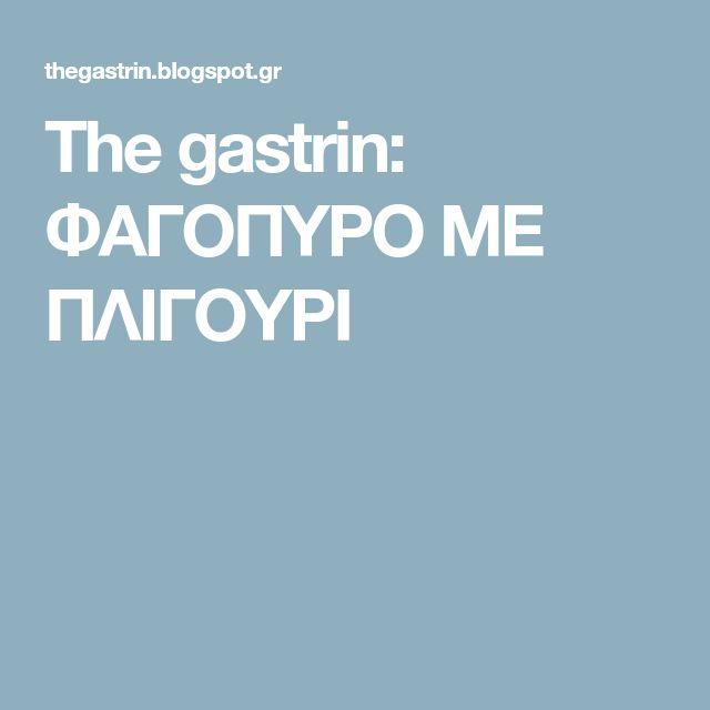 The gastrin: ΦΑΓΟΠΥΡΟ ΜΕ ΠΛΙΓΟΥΡΙ
