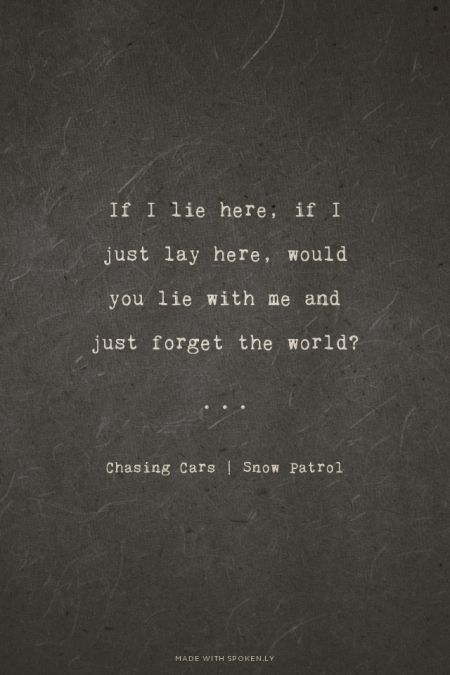 If I lie here, if I just lay here, would you lie with me and just forget the world? - Chasing Cars | Snow Patrol | Maan made this with Spoken.ly