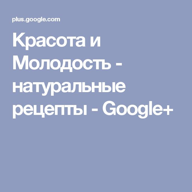 Красота и Молодость - натуральные рецепты - Google+
