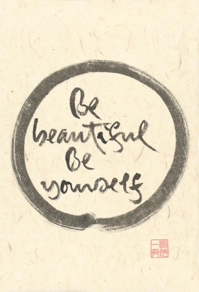 Be beautiful.  Be yourself. / Thich Nhat Hahn calligraphy