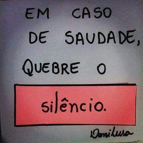 Em caso de saudade, quebre o silêncio.