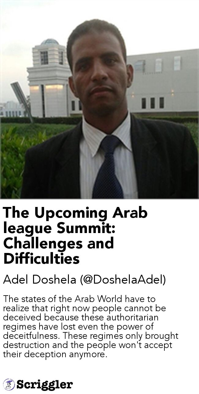 The Upcoming Arab league Summit: Challenges and Difficulties by Adel Doshela (@DoshelaAdel) https://scriggler.com/detailPost/story/55245 The states of the Arab World have to realize that right now people cannot be deceived because these authoritarian regimes have lost even the power of deceitfulness. These regimes only brought destruction and the people won't accept their deception anymore.