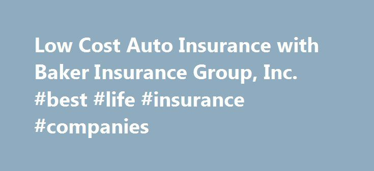 Low Cost Auto Insurance with Baker Insurance Group, Inc. #best #life #insurance #companies http://insurance.remmont.com/low-cost-auto-insurance-with-baker-insurance-group-inc-best-life-insurance-companies/  #cheap auto insurance in florida # в–'в–'в–'в–'в–'в–'в–'в–'в–'в–' Auto Insurance GREAT PRICES IMMEDIATE INSURANCE ID CARDS GREAT SERVICE SR22's and FR44's LOW DOWN PAYMENT CANCELLED POLICIES REWRITTEN ALL VEHICLE TYPES POINTS – NO PROBLEM ALL DRIVERS ACCEPTED FOREIGN / INT. DL'S ACCEPTED…