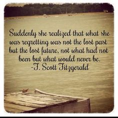 """""""Suddenly she realized that what she was regretting was not the lost past but the lost future, not what had been but what would never be."""" -F. Scott Fitzgerald"""