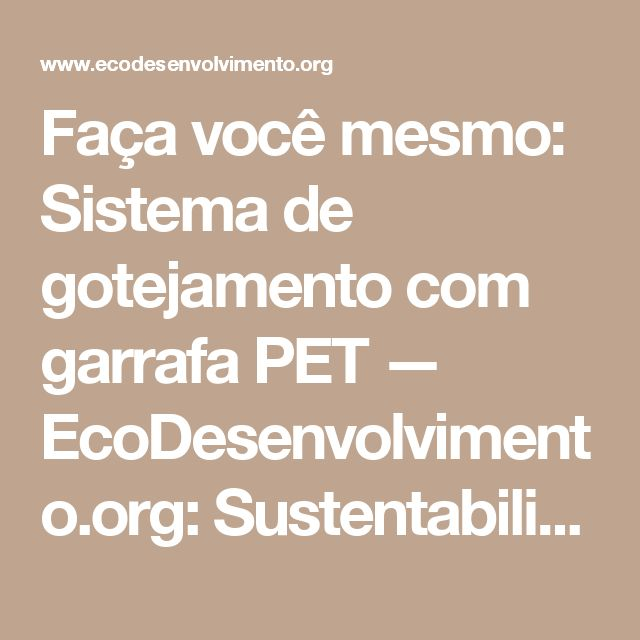 Faça você mesmo: Sistema de gotejamento com garrafa PET — EcoDesenvolvimento.org: Sustentabilidade, Meio Ambiente, Economia, Sociedade e Mudanças Climáticas