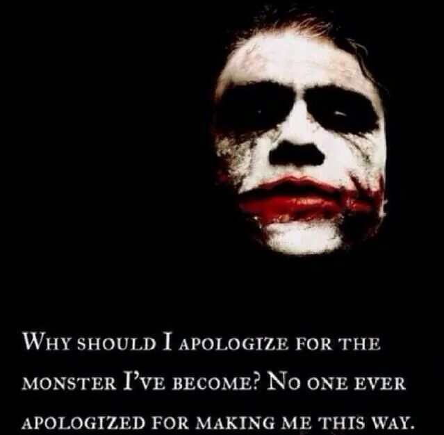 """""""Why should I apologize for the monster I've become? No one ever apologized for making me this way"""" - Joker"""