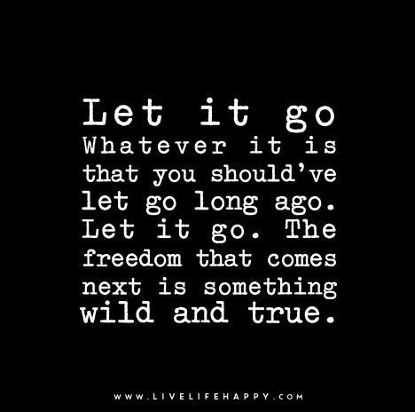 Quote Poster: Let it go. Whatever it is that you should've let go long ago. Let it go. The freedom that comes next is something wild and true.
