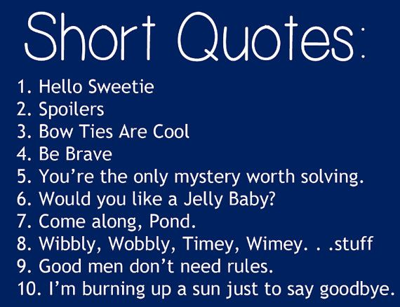 1. Hello Sweetie 2. Spoilers 3. Bow ties are cool 4. Be brave 5. You're the only mystery worth solving. 6. Would you like a jelly baby? 7. Come along, Pond 8. Wibbly, wobbly, timey, wimey... stuff 9. Good men don't need rules. 10. I'm burning up a sun just to say goodbye