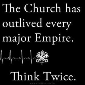 "94. And I'm not Roman Catholic but this Catholic quote sums up everything. ""The Church has outlived every major Empire. Think Twice."" As a pastor said well several weeks ago, ""Folks don't sacrifice to Zeus and Apollo anymore. But they do sing praises to Jesus."""