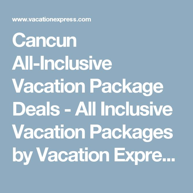 Cancun All-Inclusive Vacation Package Deals - All Inclusive Vacation Packages by Vacation Express