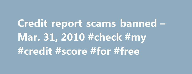 Credit report scams banned – Mar. 31, 2010 #check #my #credit #score #for #free http://remmont.com/credit-report-scams-banned-mar-31-2010-check-my-credit-score-for-free/  #best free credit report # End of the 'free' credit report By Ben Tinker April 1, 2010: 6:24 AM ET NEW YORK (CNN) — Many of the changes put into place by the Credit Card Act of 2009 went into effect back in February; one part of the legislation will go into effect April 2. Find personalized rates: Rates provided by…