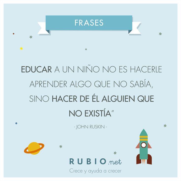 """""""Educar a un niño no es hacerle aprender algo que no sabía, sino hacer de él alguien que no existía"""" John Ruskin. www.rubio.net"""