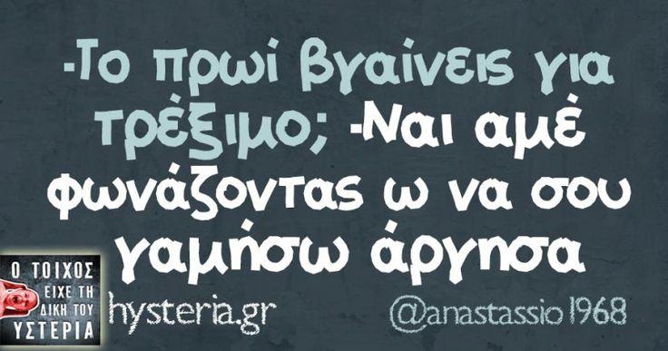 -Τo πρωί βγαίνεις για τρέξιμο; -Ναι αμέ φωνάζοντας ω να σου γαμήσω άργησα - Ο τοίχος είχε τη δική του υστερία –  #anastassio1968