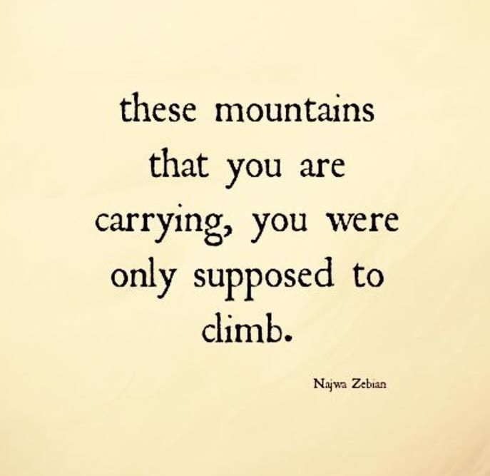 "Letting go. ""These mountains that you are carrying, you were only supposed to climb."" - Najwa Zebian"