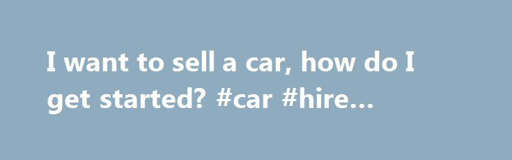 "I want to sell a car, how do I get started? #car #hire #europe http://car.remmont.com/i-want-to-sell-a-car-how-do-i-get-started-car-hire-europe/  #i want to sell my car # I want to sell a car, how do I get started? ""I want to sell a car, how do I get started?"" Firstly the car will need to be prepared to be put on show. Spending a few dollars here and there will add more figures onto the […]The post I want to sell a car, how do I get started? #car #hire #europe appeared first on Car."