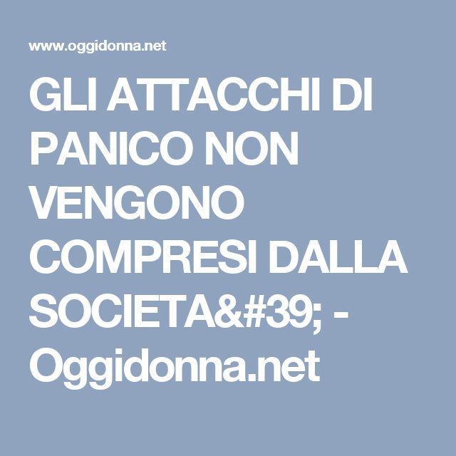 GLI ATTACCHI DI PANICO NON VENGONO COMPRESI DALLA SOCIETA' - Oggidonna.net