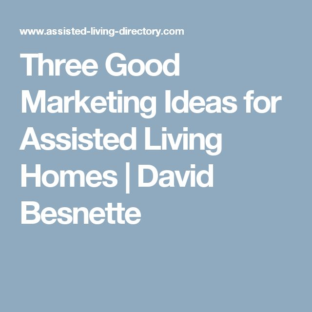 Three Good Marketing Ideas for Assisted Living Homes | David Besnette