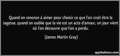 Quand on renonce à aimer pour choisir ce que l'on croit être la sagesse, quand on oublie que la vie est un acte d'amour, un jour vient où l'on découvre que l'on a perdu. (James Martin Gray) #citations #JamesMartinGray