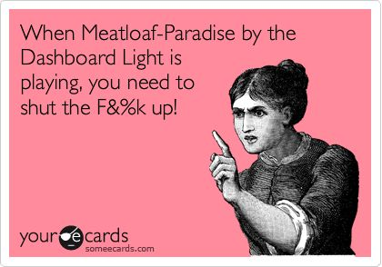 When Meatloaf-Paradise by the Dashboard Light is playing, you need to shut the F&%k up!