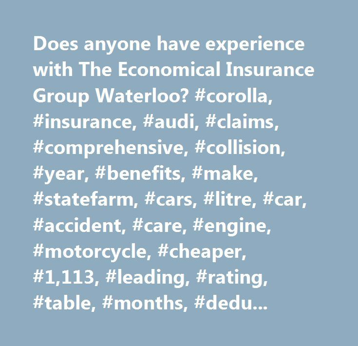 Does anyone have experience with The Economical Insurance Group Waterloo? #corolla, #insurance, #audi, #claims, #comprehensive, #collision, #year, #benefits, #make, #statefarm, #cars, #litre, #car, #accident, #care, #engine, #motorcycle, #cheaper, #1,113, #leading, #rating, #table, #months, #deductible, #sport, #accidents, #make/model, #expensive, #parts, #premium, #people, #effects, #driver, #excluding, #specific, #severity, #generally, #safe, #bad, #hurt, #model…