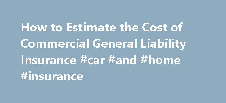 How to Estimate the Cost of Commercial General Liability Insurance #car #and #home #insurance http://insurance.remmont.com/how-to-estimate-the-cost-of-commercial-general-liability-insurance-car-and-home-insurance/  #business insurance rates # How to Estimate the Cost of Commercial General Liability Insurance Mention insurance, and most business owners will roll their eyes. But it's a necessary evil. Commercial general liability insurance is a must for business owners to help protect them…