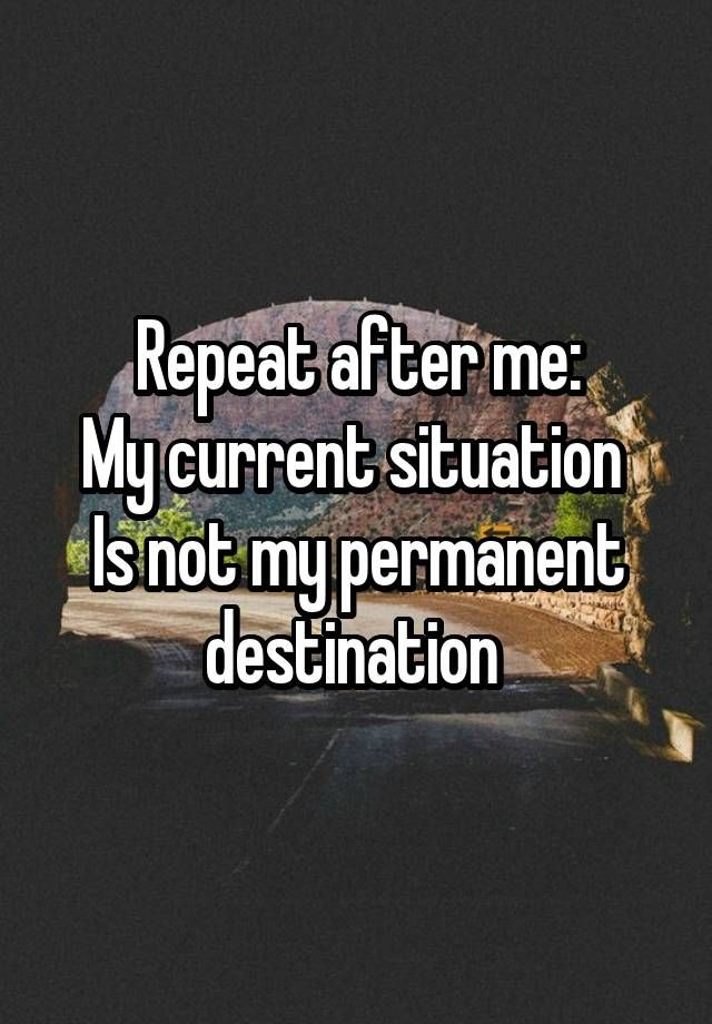 """Repeat after me: My current situation  Is not my permanent destination """