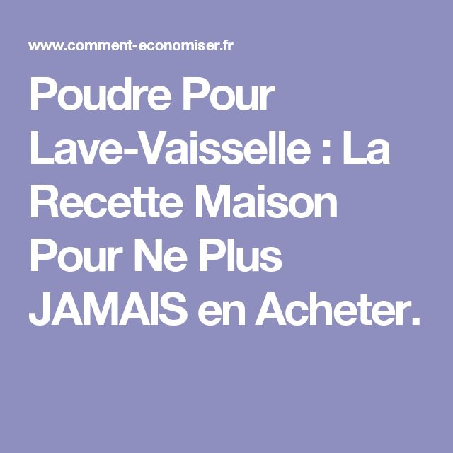 Poudre Pour Lave-Vaisselle : La Recette Maison Pour Ne Plus JAMAIS en Acheter.