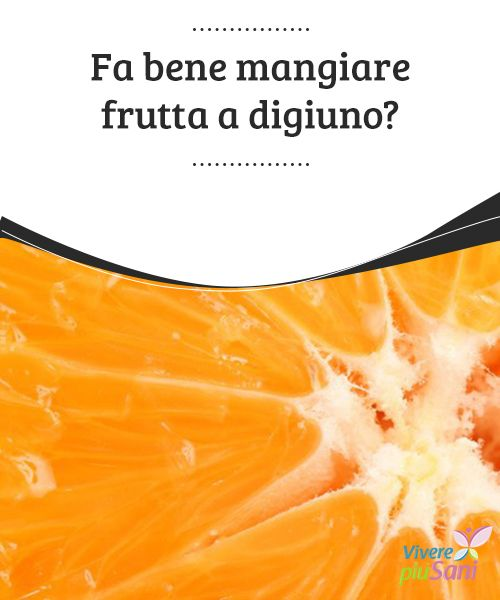 Fa bene mangiare #frutta a digiuno?   #Mangiare la frutta a #digiuno fa bene e altri consigli sulle sue #proprietà
