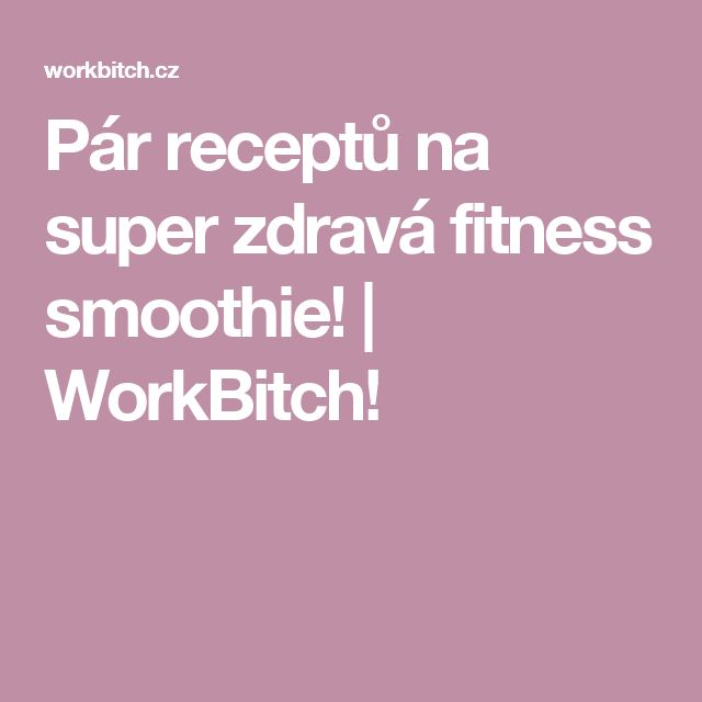 Pár receptů na super zdravá fitness smoothie! | WorkBitch!