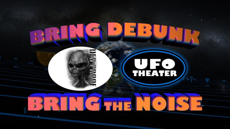 Bring Debunk, Bring The Noise - UFO Proof Interviews UFO Theater