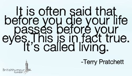 """""""It is often said that before you die your life passes before your eyes. This is in fact true. It's called living."""" -Terry Pritchett"""