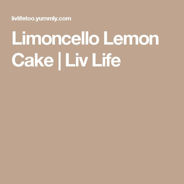 Limoncello Lemon Cake   Liv Life
