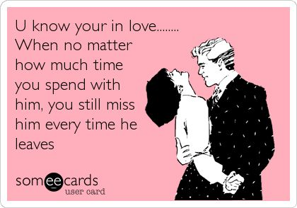 U know your in love........ When no matter how much time you spend with him, you still miss him every time he leaves.